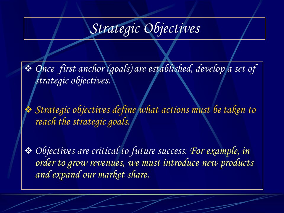 Strategic Objectives Once first anchor (goals) are established, develop a set of strategic objectives. Strategic objectives define what actions must b