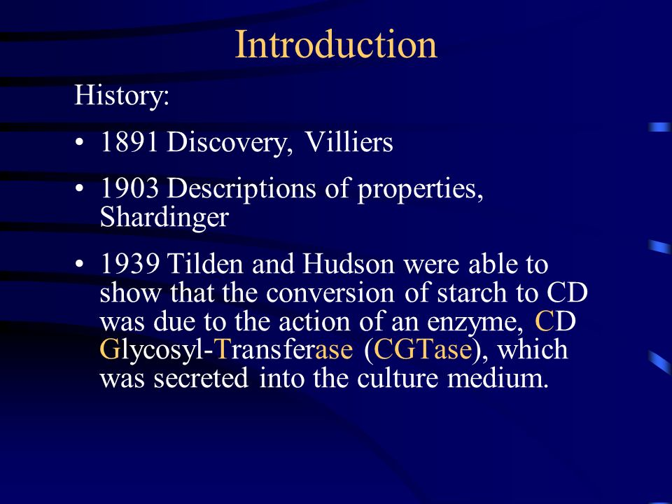 Introduction History: 1891 Discovery, Villiers 1903 Descriptions of properties, Shardinger 1939 Tilden and Hudson were able to show that the conversion of starch to CD was due to the action of an enzyme, CD Glycosyl-Transferase (CGTase), which was secreted into the culture medium.