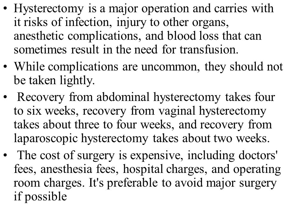 Hysterectomy is a major operation and carries with it risks of infection, injury to other organs, anesthetic complications, and blood loss that can so