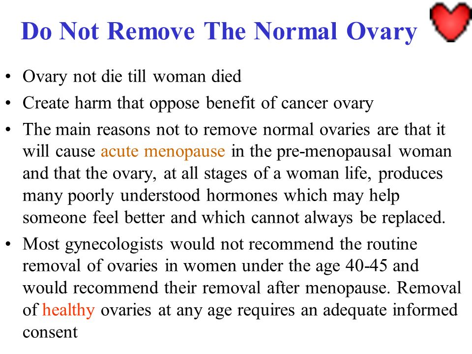 Do Not Remove The Normal Ovary Ovary not die till woman died Create harm that oppose benefit of cancer ovary The main reasons not to remove normal ova