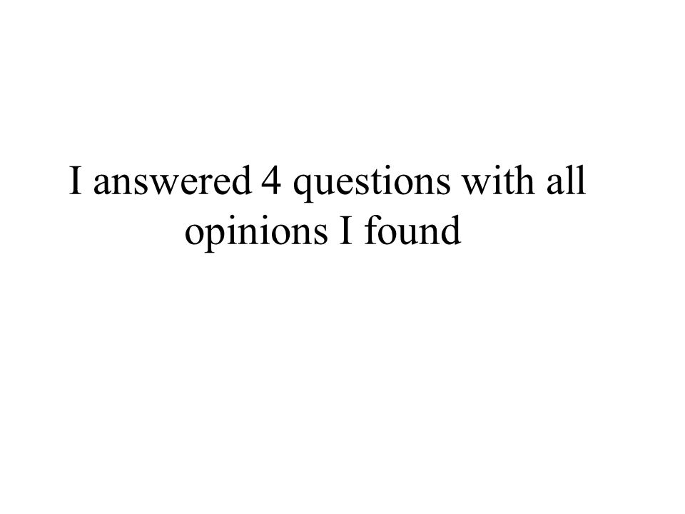 I answered 4 questions with all opinions I found