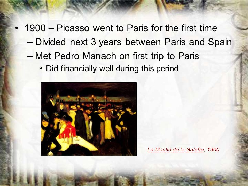 1900 – Picasso went to Paris for the first time –Divided next 3 years between Paris and Spain –Met Pedro Manach on first trip to Paris Did financially
