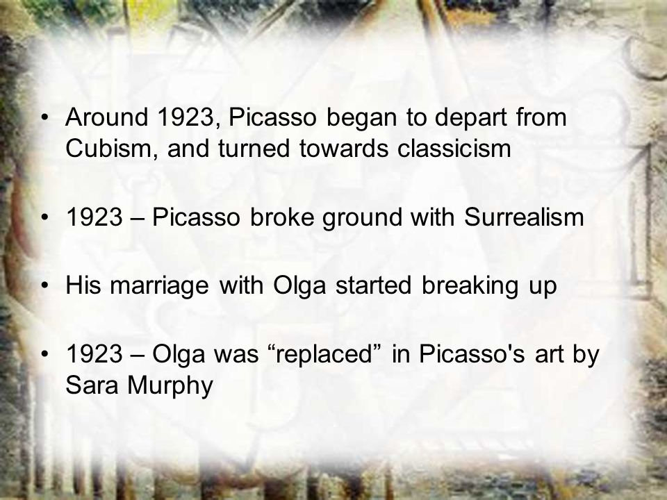 Around 1923, Picasso began to depart from Cubism, and turned towards classicism 1923 – Picasso broke ground with Surrealism His marriage with Olga sta