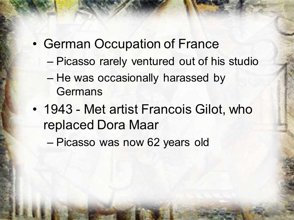 German Occupation of France –Picasso rarely ventured out of his studio –He was occasionally harassed by Germans 1943 - Met artist Francois Gilot, who
