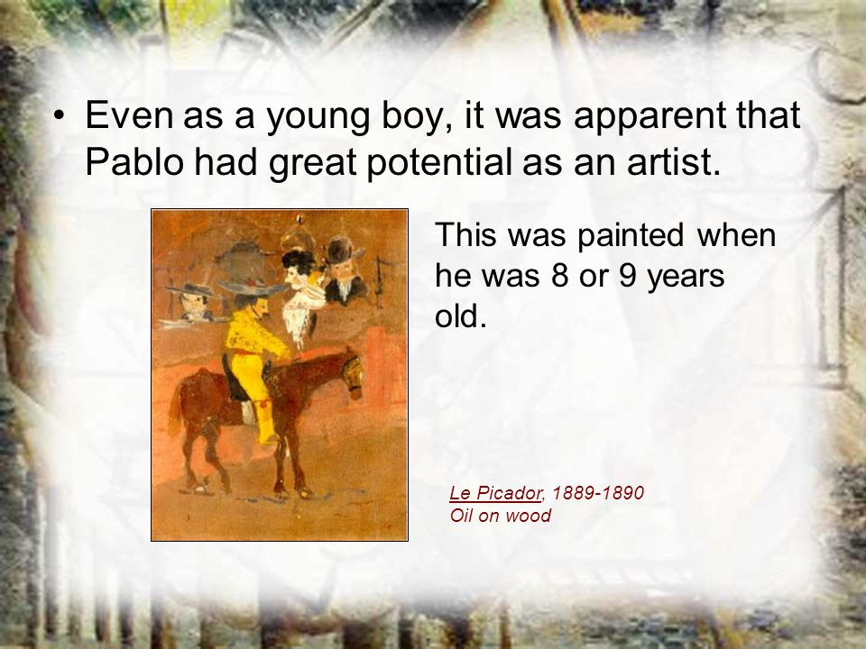 Even as a young boy, it was apparent that Pablo had great potential as an artist. Le Picador, 1889-1890 Oil on wood This was painted when he was 8 or
