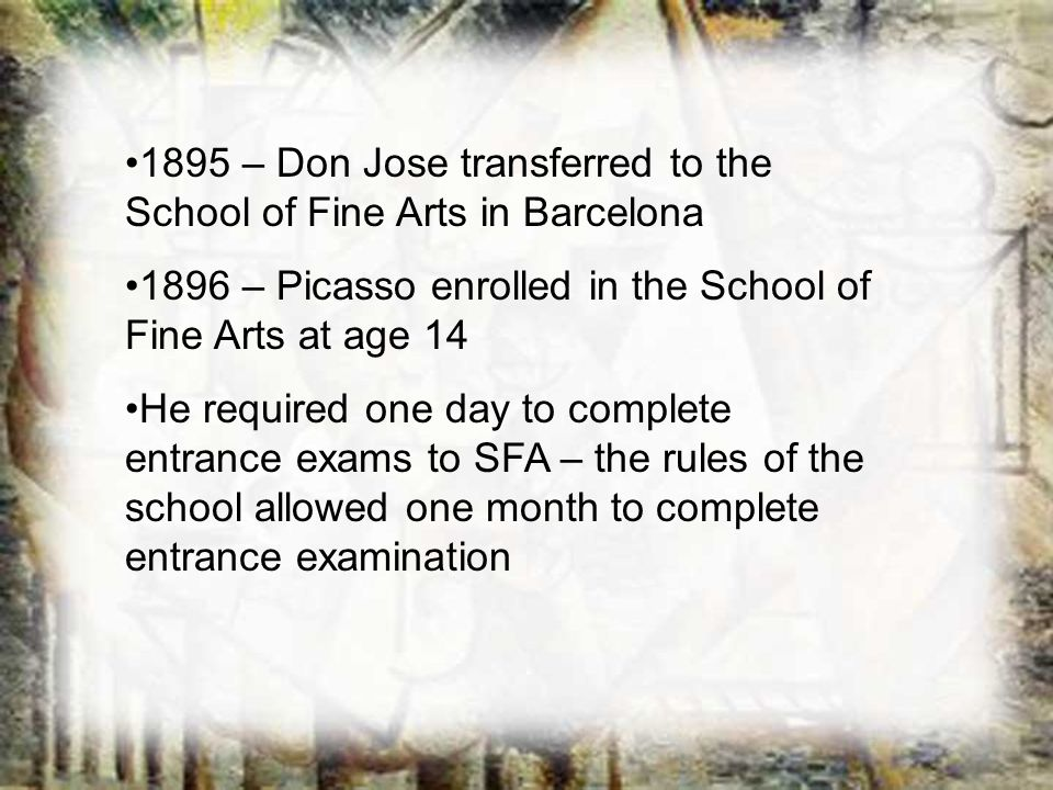1895 – Don Jose transferred to the School of Fine Arts in Barcelona 1896 – Picasso enrolled in the School of Fine Arts at age 14 He required one day t