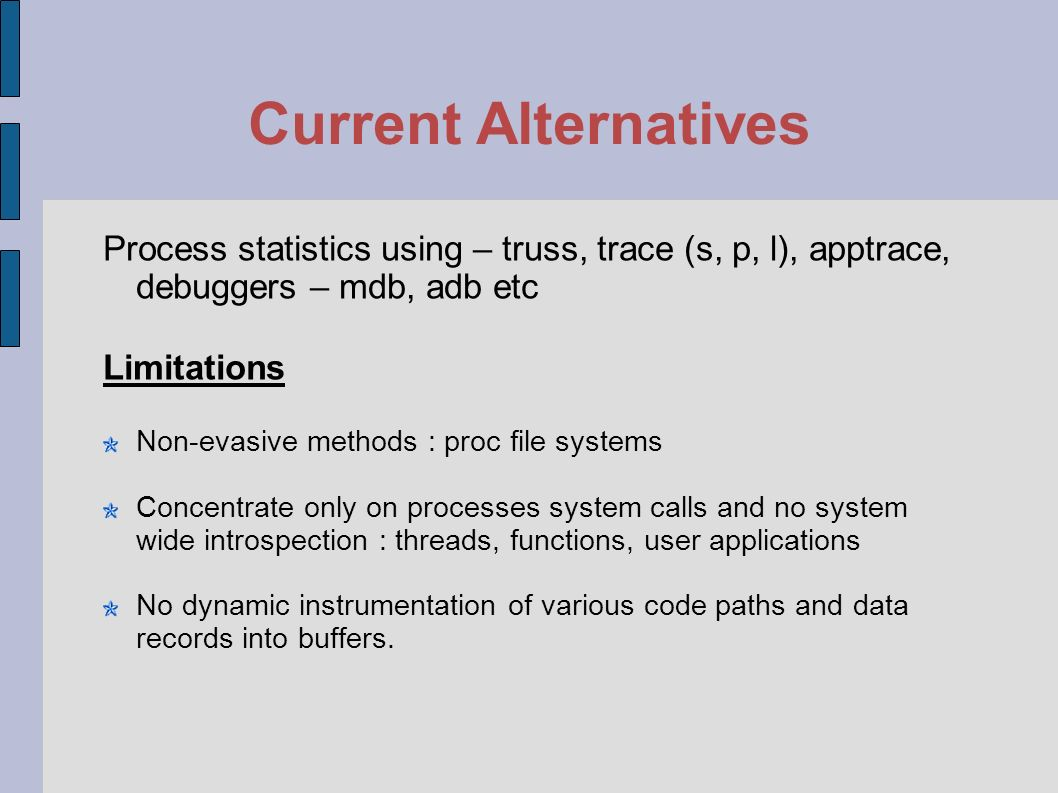 Introduction to Tracing (cont) Highlights and tunes software systems for better performance and management No recompilation (Dtrace) No performance hit (Dtrace) Useful for I/O, CPU, VM stats, user functions and other personalized views (DTrace)