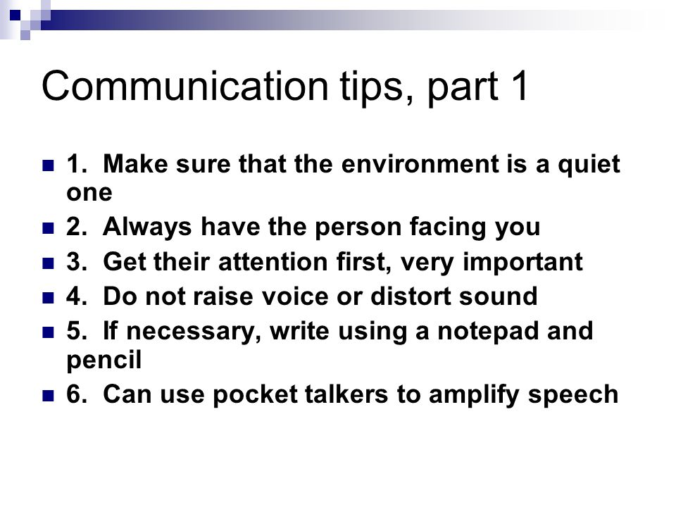 Communication tips, part 1 1. Make sure that the environment is a quiet one 2.