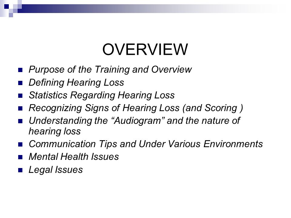 OVERVIEW Purpose of the Training and Overview Defining Hearing Loss Statistics Regarding Hearing Loss Recognizing Signs of Hearing Loss (and Scoring ) Understanding the Audiogram and the nature of hearing loss Communication Tips and Under Various Environments Mental Health Issues Legal Issues
