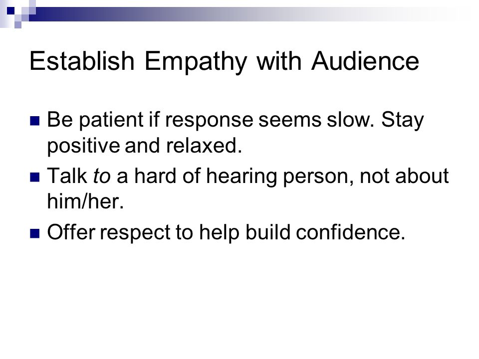 Establish Empathy with Audience Be patient if response seems slow.