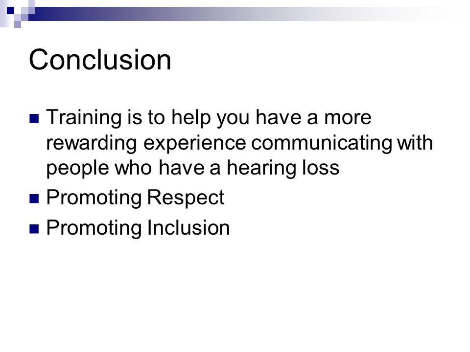 Conclusion Training is to help you have a more rewarding experience communicating with people who have a hearing loss Promoting Respect Promoting Inclusion