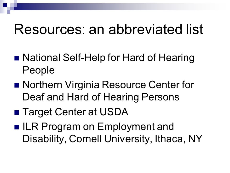Resources: an abbreviated list National Self-Help for Hard of Hearing People Northern Virginia Resource Center for Deaf and Hard of Hearing Persons Target Center at USDA ILR Program on Employment and Disability, Cornell University, Ithaca, NY