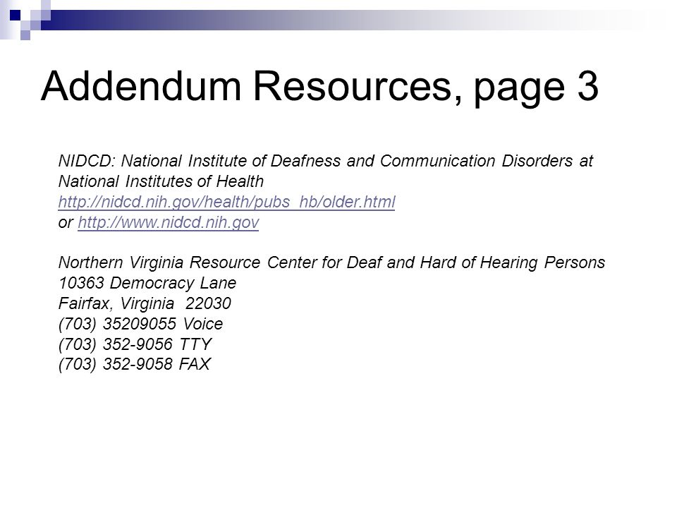 Addendum Resources, page 3 NIDCD: National Institute of Deafness and Communication Disorders at National Institutes of Health http://nidcd.nih.gov/health/pubs_hb/older.html or http://www.nidcd.nih.govhttp://www.nidcd.nih.gov Northern Virginia Resource Center for Deaf and Hard of Hearing Persons 10363 Democracy Lane Fairfax, Virginia 22030 (703) 35209055 Voice (703) 352-9056 TTY (703) 352-9058 FAX