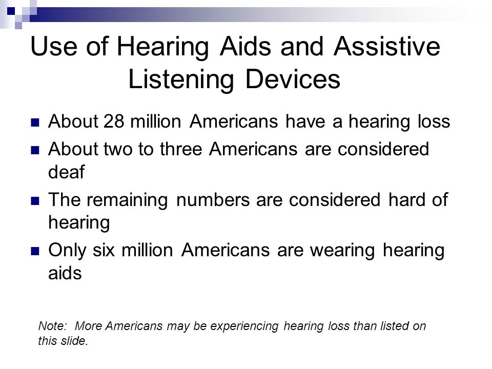 Use of Hearing Aids and Assistive Listening Devices About 28 million Americans have a hearing loss About two to three Americans are considered deaf The remaining numbers are considered hard of hearing Only six million Americans are wearing hearing aids Note: More Americans may be experiencing hearing loss than listed on this slide.