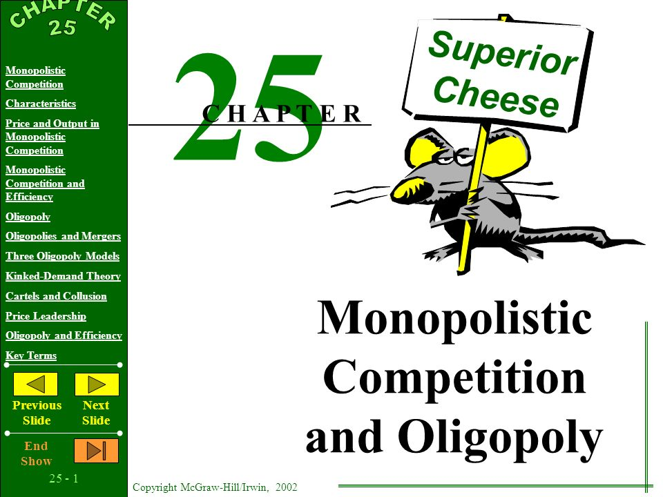 25 - 1 Copyright McGraw-Hill/Irwin, 2002 Monopolistic Competition Characteristics Price and Output in Monopolistic Competition Monopolistic Competition and Efficiency Oligopoly Oligopolies and Mergers Three Oligopoly Models Kinked-Demand Theory Cartels and Collusion Price Leadership Oligopoly and Efficiency Key Terms Previous Slide Next Slide End Show Monopolistic Competition and Oligopoly Monopolistic Competition and Oligopoly Superior Cheese 25 C H A P T E R