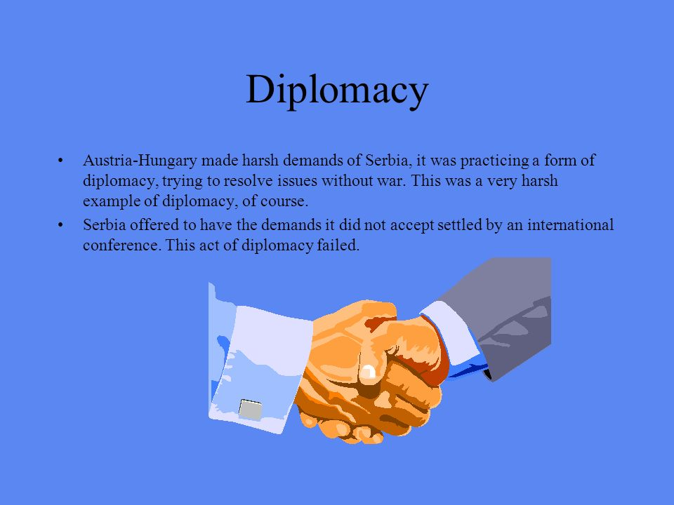 Diplomacy Austria-Hungary made harsh demands of Serbia, it was practicing a form of diplomacy, trying to resolve issues without war. This was a very h