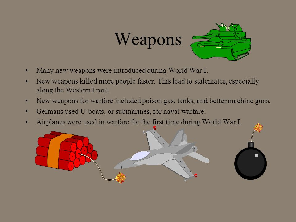 Weapons Many new weapons were introduced during World War I. New weapons killed more people faster. This lead to stalemates, especially along the West