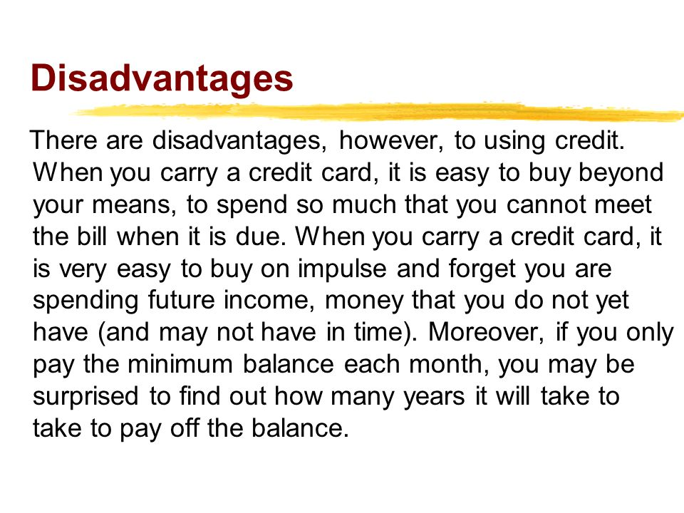 Disadvantages There are disadvantages, however, to using credit.