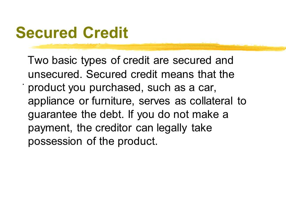 Secured Credit Two basic types of credit are secured and unsecured.