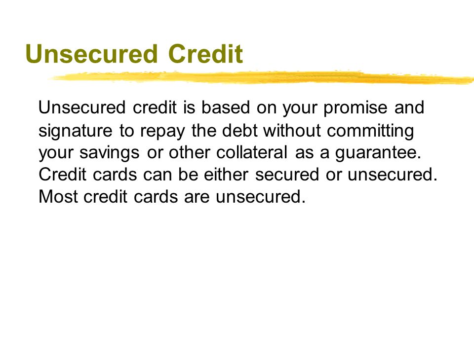 Unsecured Credit Unsecured credit is based on your promise and signature to repay the debt without committing your savings or other collateral as a gu