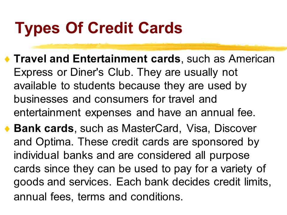 Types Of Credit Cards Travel and Entertainment cards, such as American Express or Diner's Club. They are usually not available to students because the