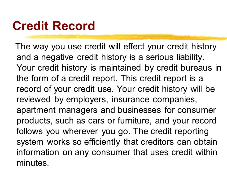 Credit Record The way you use credit will effect your credit history and a negative credit history is a serious liability.