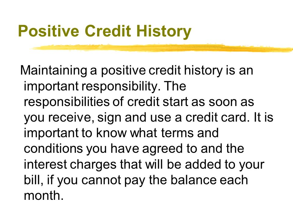 Positive Credit History Maintaining a positive credit history is an important responsibility. The responsibilities of credit start as soon as you rece