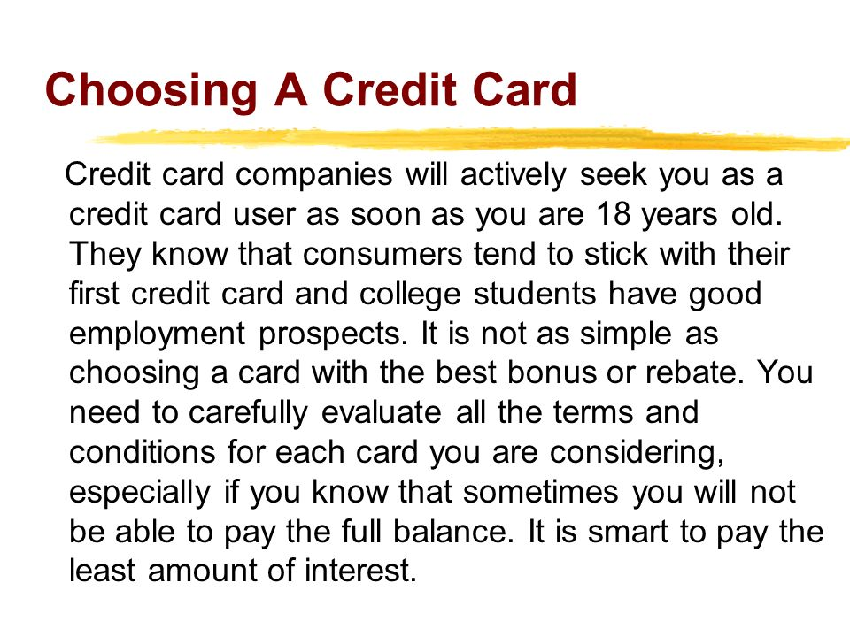 Choosing A Credit Card Credit card companies will actively seek you as a credit card user as soon as you are 18 years old. They know that consumers te