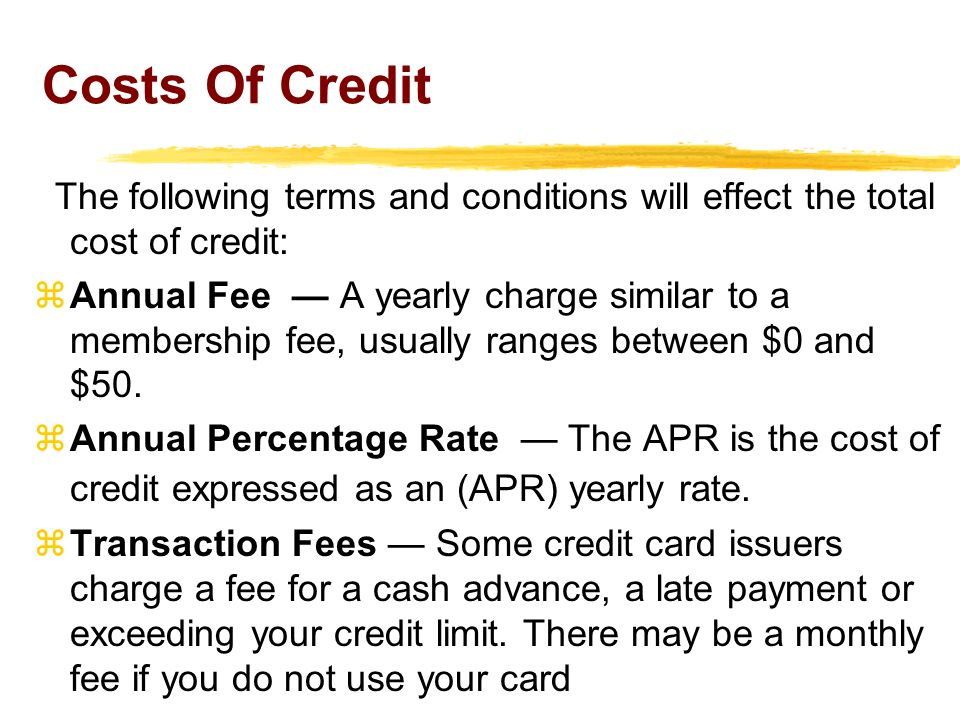 Costs Of Credit The following terms and conditions will effect the total cost of credit: zAnnual Fee A yearly charge similar to a membership fee, usua