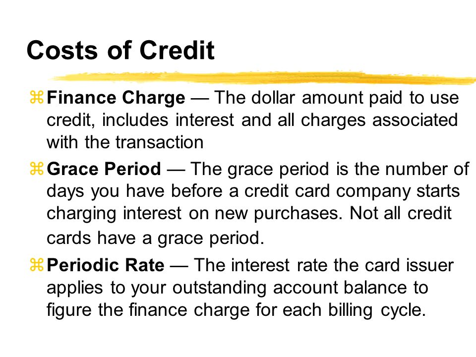 Costs of Credit zFinance Charge The dollar amount paid to use credit, includes interest and all charges associated with the transaction zGrace Period The grace period is the number of days you have before a credit card company starts charging interest on new purchases.