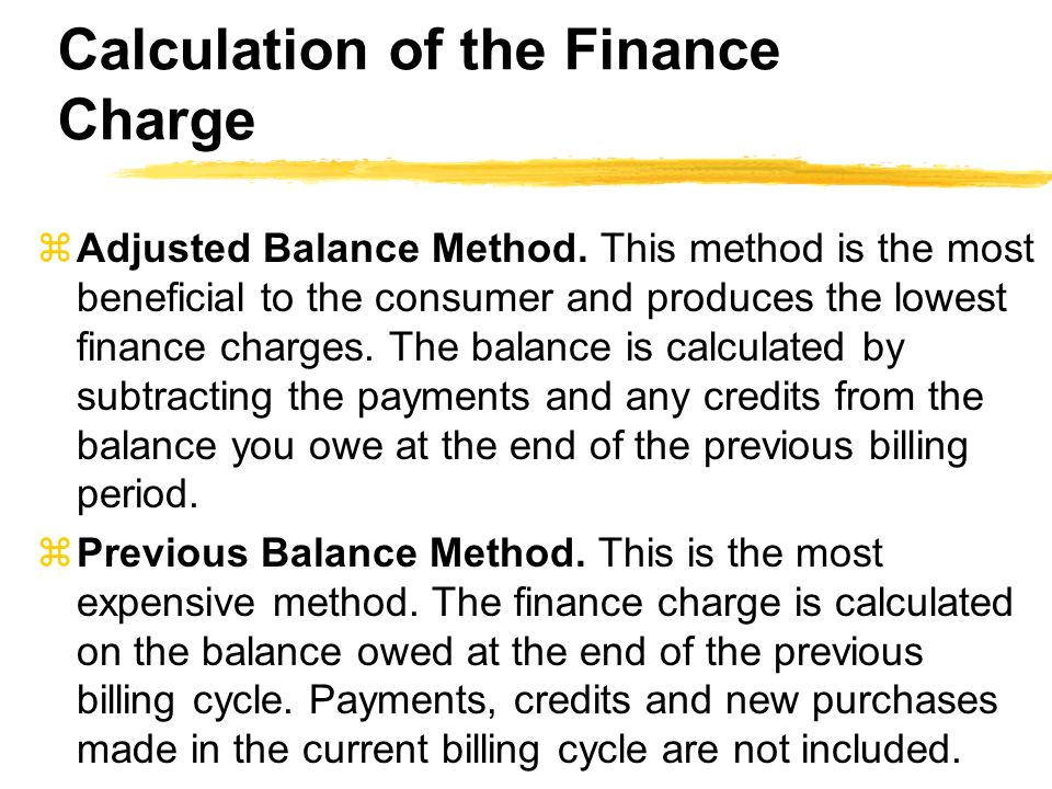 Calculation of the Finance Charge zAdjusted Balance Method. This method is the most beneficial to the consumer and produces the lowest finance charges