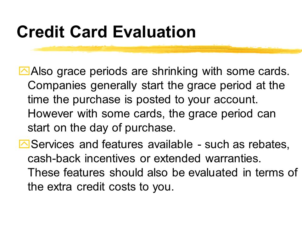 Credit Card Evaluation yAlso grace periods are shrinking with some cards. Companies generally start the grace period at the time the purchase is poste