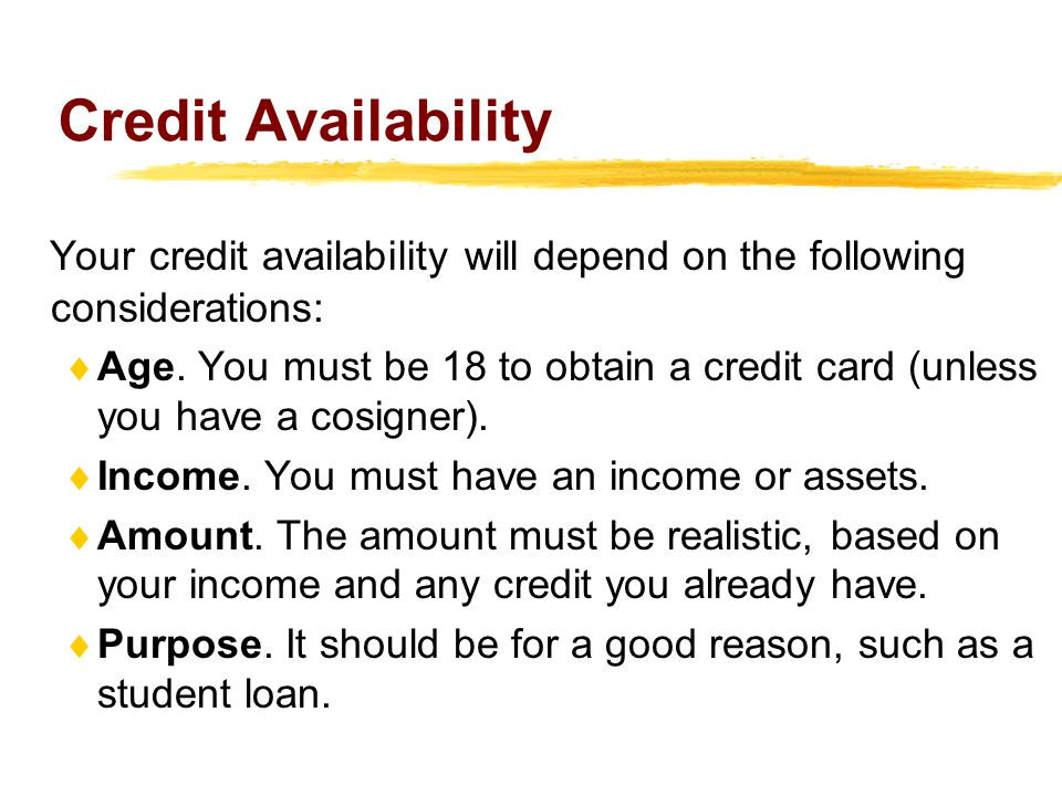 Credit Availability Your credit availability will depend on the following considerations: Age. You must be 18 to obtain a credit card (unless you have