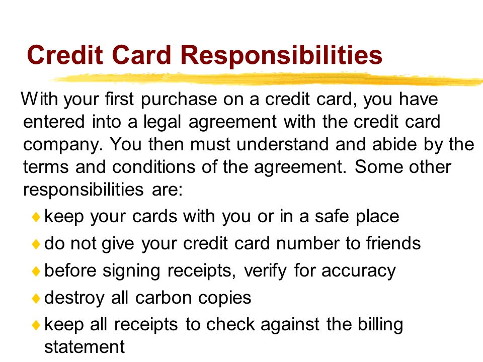 Credit Card Responsibilities With your first purchase on a credit card, you have entered into a legal agreement with the credit card company.