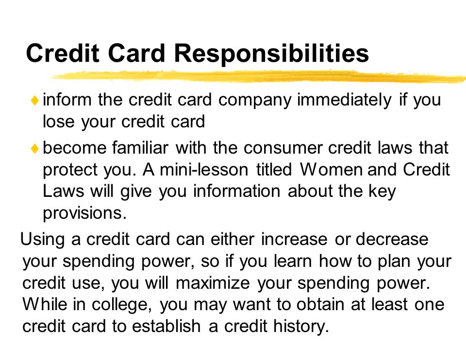 Credit Card Responsibilities inform the credit card company immediately if you lose your credit card become familiar with the consumer credit laws that protect you.