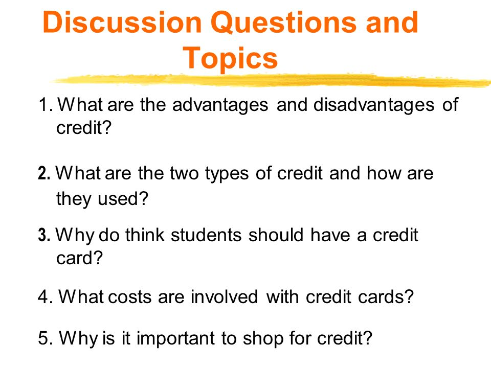 Discussion Questions and Topics 1.What are the advantages and disadvantages of credit.