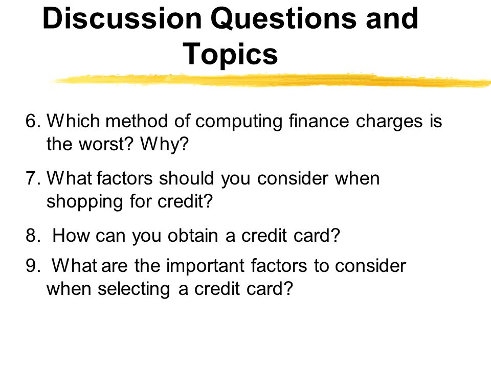 Discussion Questions and Topics 6. Which method of computing finance charges is the worst? Why? 7. What factors should you consider when shopping for