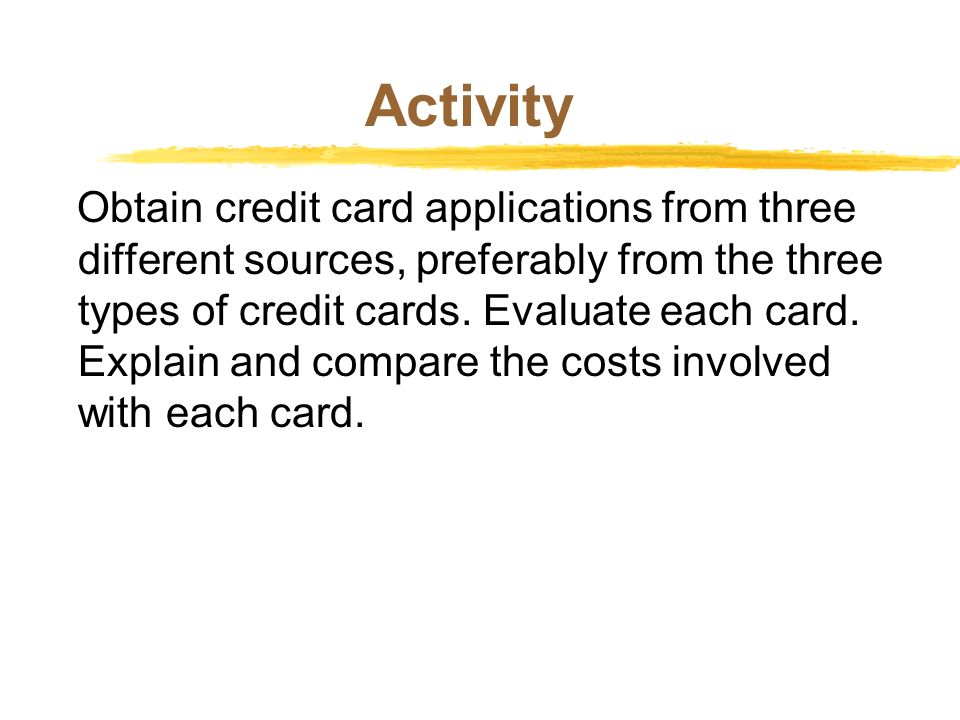 Activity Obtain credit card applications from three different sources, preferably from the three types of credit cards. Evaluate each card. Explain an