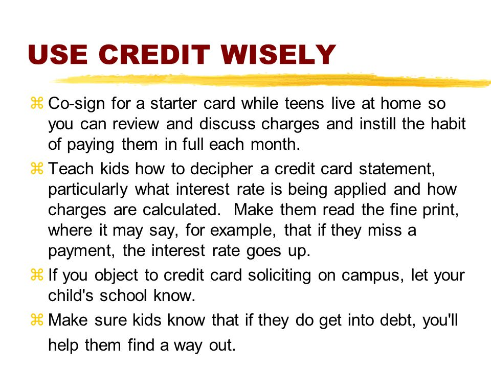 USE CREDIT WISELY zCo-sign for a starter card while teens live at home so you can review and discuss charges and instill the habit of paying them in full each month.