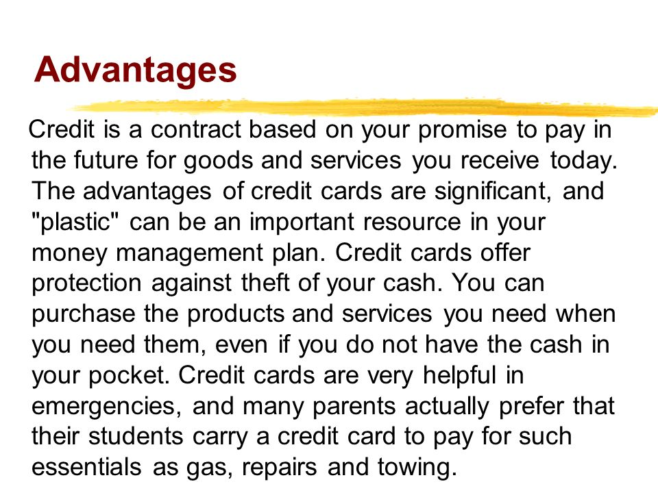Advantages Credit is a contract based on your promise to pay in the future for goods and services you receive today.