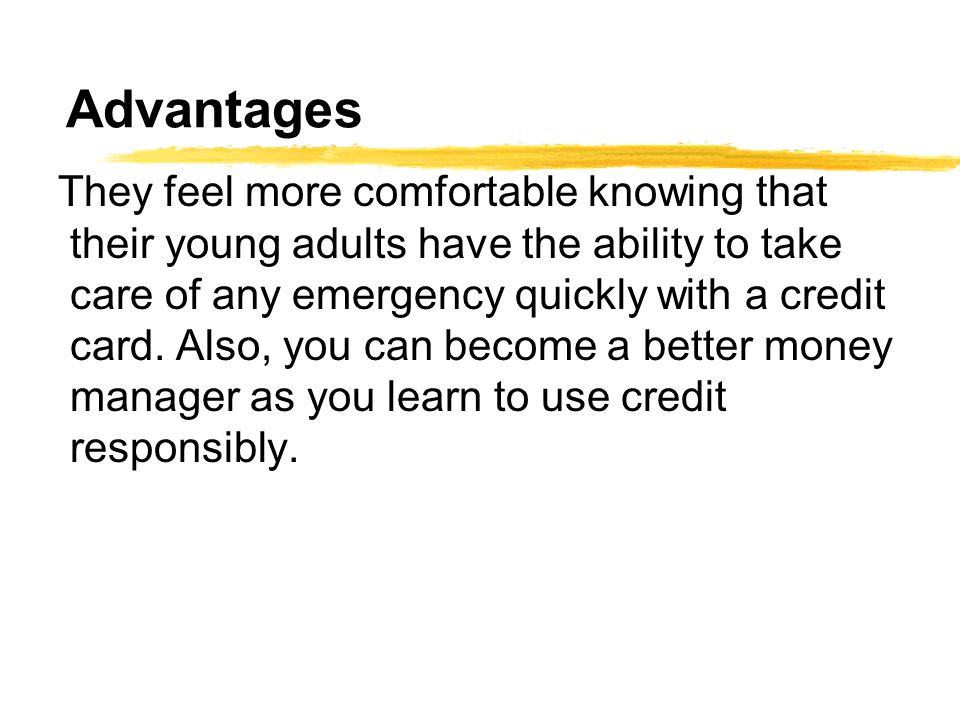 Advantages They feel more comfortable knowing that their young adults have the ability to take care of any emergency quickly with a credit card.
