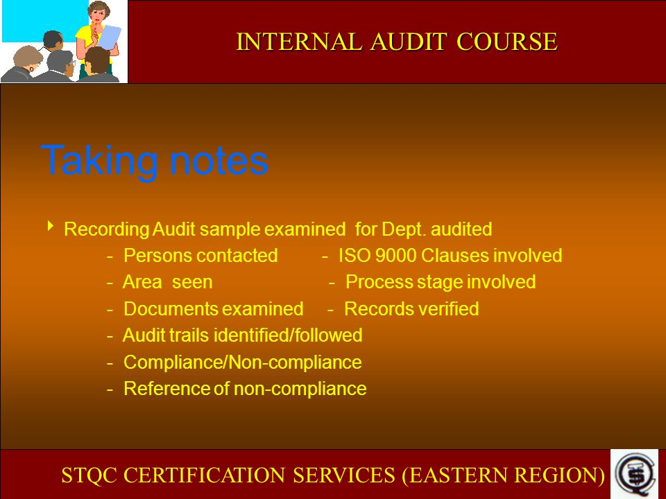 INTERNAL AUDIT COURSE Taking notes Recording Audit sample examined for Dept. audited - Persons contacted - ISO 9000 Clauses involved - Area seen - Pro