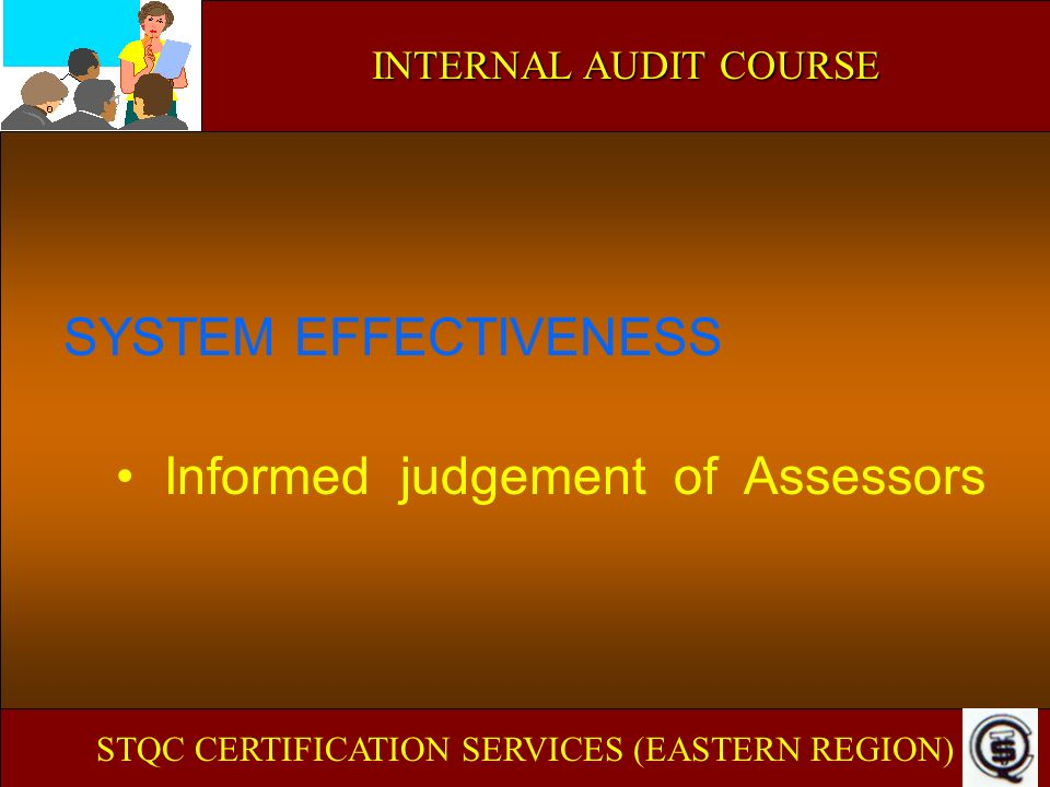 INTERNAL AUDIT COURSE SYSTEM EFFECTIVENESS Informed judgement of Assessors STQC CERTIFICATION SERVICES (EASTERN REGION)