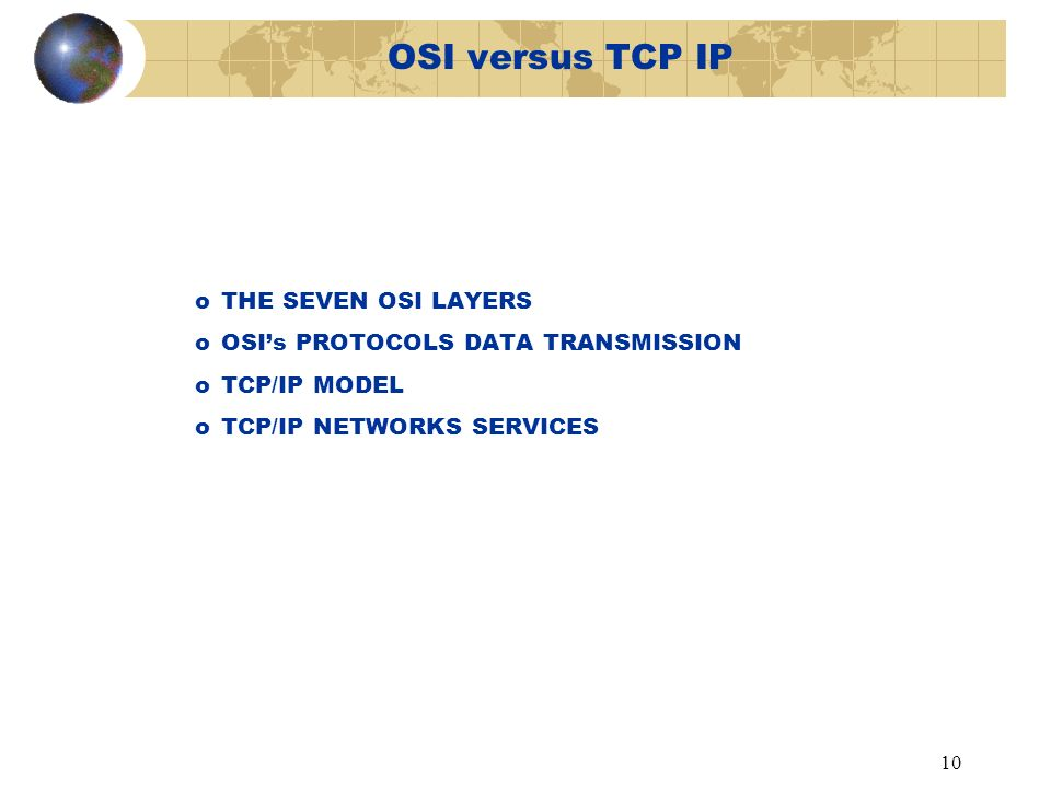10 OSI versus TCP IP oTHE SEVEN OSI LAYERS oOSIs PROTOCOLS DATA TRANSMISSION oTCP/IP MODEL oTCP/IP NETWORKS SERVICES