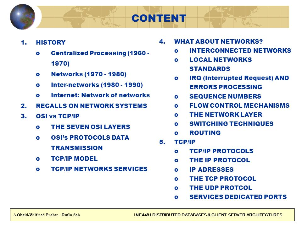 3 NETWORKS HISTORY oThe steps towards Internet : oCentralized Processing (1960 - 1970) oNetworks (1970 - 1980) oInter-networks (1980 - 1990) oInternet: Network of networks A.Obaid-Wilfried Probst – Rufin Soh INE4481 DISTRIBUTED DATABASES & CLIENT-SERVER ARCHITECTURES