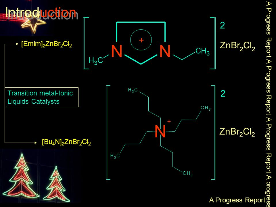 NN CH 3 CH 3 + 2 ZnBr 2 Cl 2 [Emim] 2 ZnBr 2 Cl 2 [Bu 4 N] 2 ZnBr 2 Cl 2 Introduction Transition metal-Ionic Liquids Catalysts A Progress Report A Progress Report A Progress Report A Progress Report A progress Report N + CH 3 CH 3 CH 3 CH 3 2 ZnBr 2 Cl 2