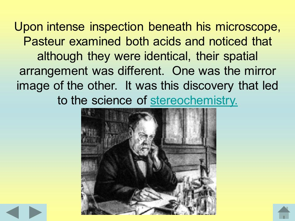 Pasteur worked with tartaric acid and racemic acid whose crystals can be found in fermenting wine. Although these were two different acids, the chemic