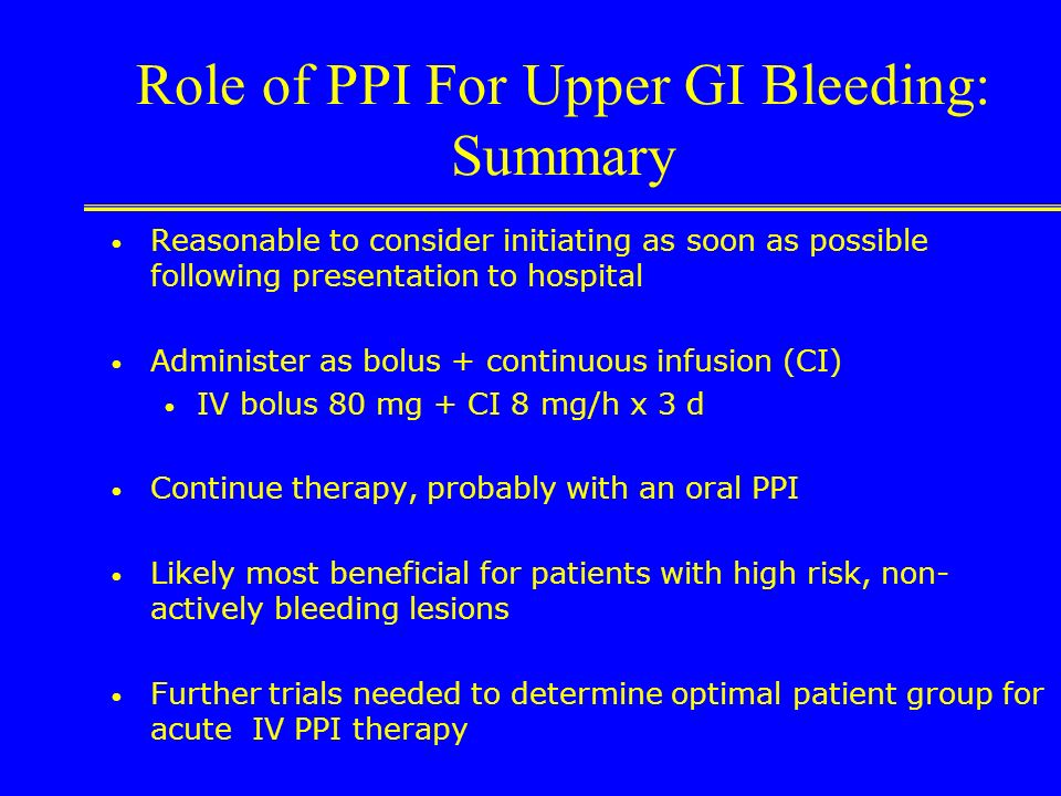 Role of PPI For Upper GI Bleeding: Summary H 2 RAs Unlikely to provide necessary pH increases Tolerance a problem Minimal benefit in clinical trials P