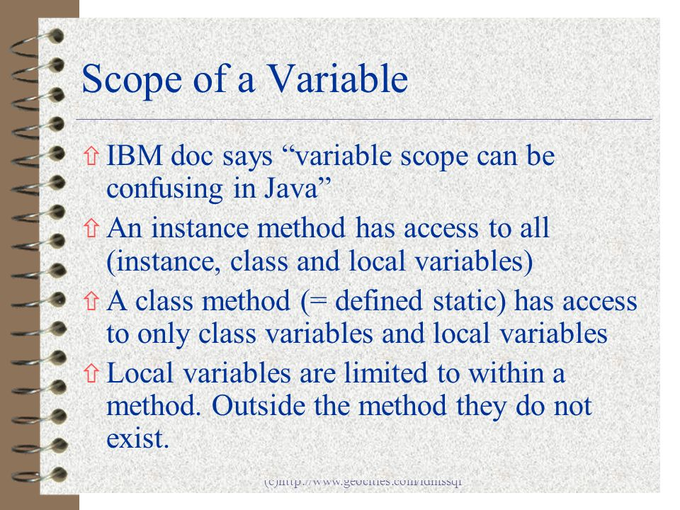Java - Chapter 1 (c)http://www.geocities.com/idmssql 12 Scope of a Variable ñ IBM doc says variable scope can be confusing in Java ñ An instance method has access to all (instance, class and local variables) ñ A class method (= defined static) has access to only class variables and local variables ñ Local variables are limited to within a method.
