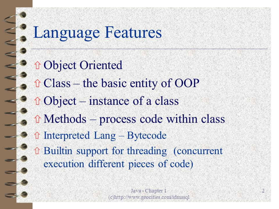 Java - Chapter 1 (c)http://www.geocities.com/idmssql 2 Language Features ñ Object Oriented ñ Class – the basic entity of OOP ñ Object – instance of a class ñ Methods – process code within class ñ Interpreted Lang – Bytecode ñ Builtin support for threading (concurrent execution different pieces of code)